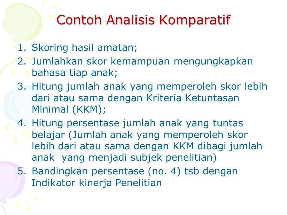 Contoh Analisis Komparatif 1.Skoring hasil amatan; 2.Jumlahkan skor kemampuan mengungkapkan bahasa tiap anak; 3.Hitung jumlah anak yang memperoleh sko