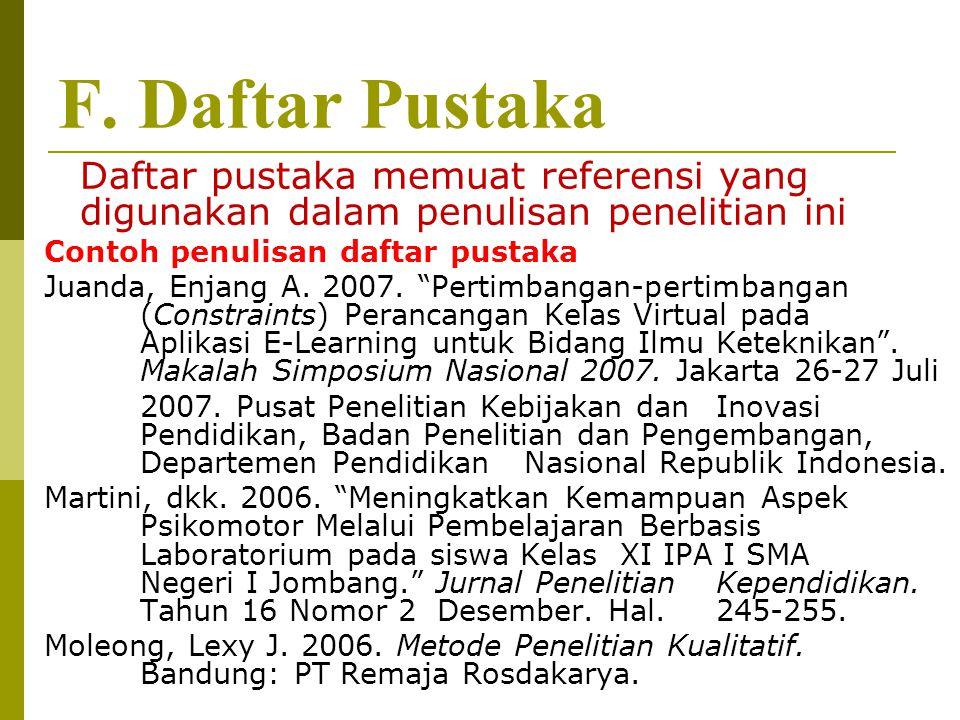 F. Daftar Pustaka Daftar pustaka memuat referensi yang digunakan dalam penulisan penelitian ini Contoh penulisan daftar pustaka Juanda, Enjang A. 2007