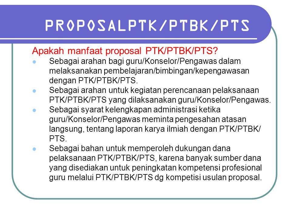 PROPOSALPTK/PTBK/PTS Apakah manfaat proposal PTK/PTBK/PTS? Sebagai arahan bagi guru/Konselor/Pengawas dalam melaksanakan pembelajaran/bimbingan/kepeng