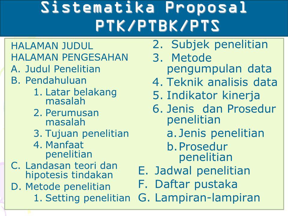 Sistematika Proposal PTK/PTBK/PTS HALAMAN JUDUL HALAMAN PENGESAHAN A.Judul Penelitian B.Pendahuluan 1.Latar belakang masalah 2.Perumusan masalah 3.Tuj