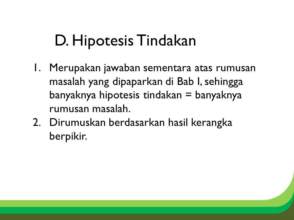 D. Hipotesis Tindakan 1.Merupakan jawaban sementara atas rumusan masalah yang dipaparkan di Bab I, sehingga banyaknya hipotesis tindakan = banyaknya r