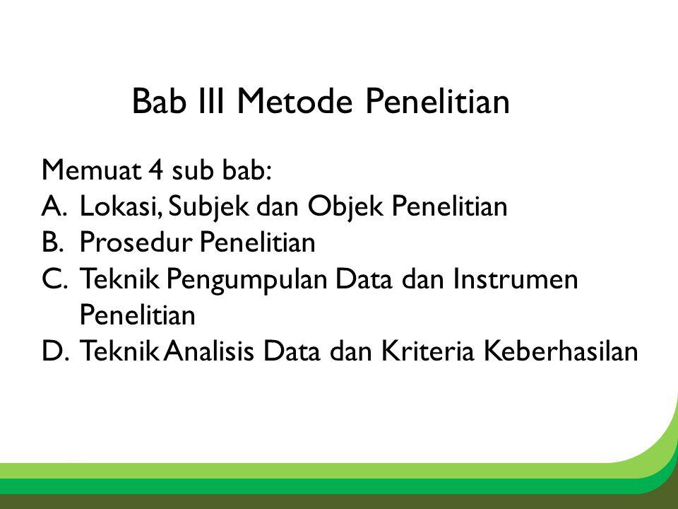 Bab III Metode Penelitian Memuat 4 sub bab: A.Lokasi, Subjek dan Objek Penelitian B.Prosedur Penelitian C.Teknik Pengumpulan Data dan Instrumen Penelitian D.Teknik Analisis Data dan Kriteria Keberhasilan