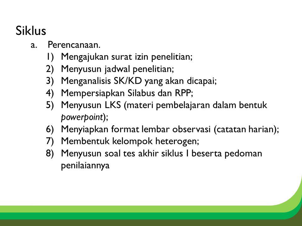 Siklus a.Perencanaan. 1)Mengajukan surat izin penelitian; 2)Menyusun jadwal penelitian; 3)Menganalisis SK/KD yang akan dicapai; 4)Mempersiapkan Silabu