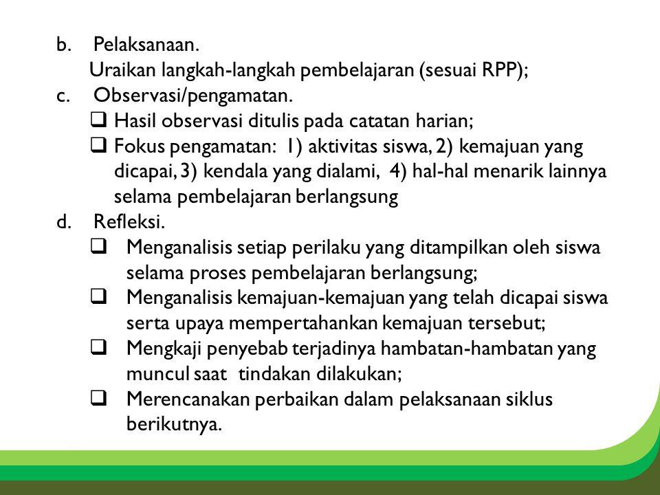 b.Pelaksanaan. Uraikan langkah-langkah pembelajaran (sesuai RPP); c.Observasi/pengamatan.  Hasil observasi ditulis pada catatan harian;  Fokus penga
