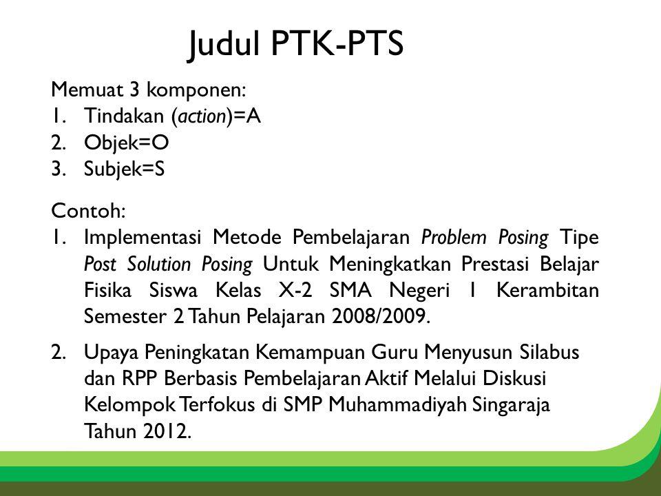 Judul PTK-PTS Memuat 3 komponen: 1.Tindakan (action)=A 2.Objek=O 3.Subjek=S Contoh: 1.Implementasi Metode Pembelajaran Problem Posing Tipe Post Soluti
