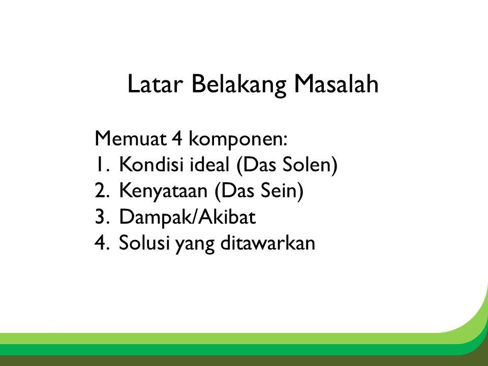 Latar Belakang Masalah Memuat 4 komponen: 1.Kondisi ideal (Das Solen) 2.Kenyataan (Das Sein) 3.Dampak/Akibat 4.Solusi yang ditawarkan