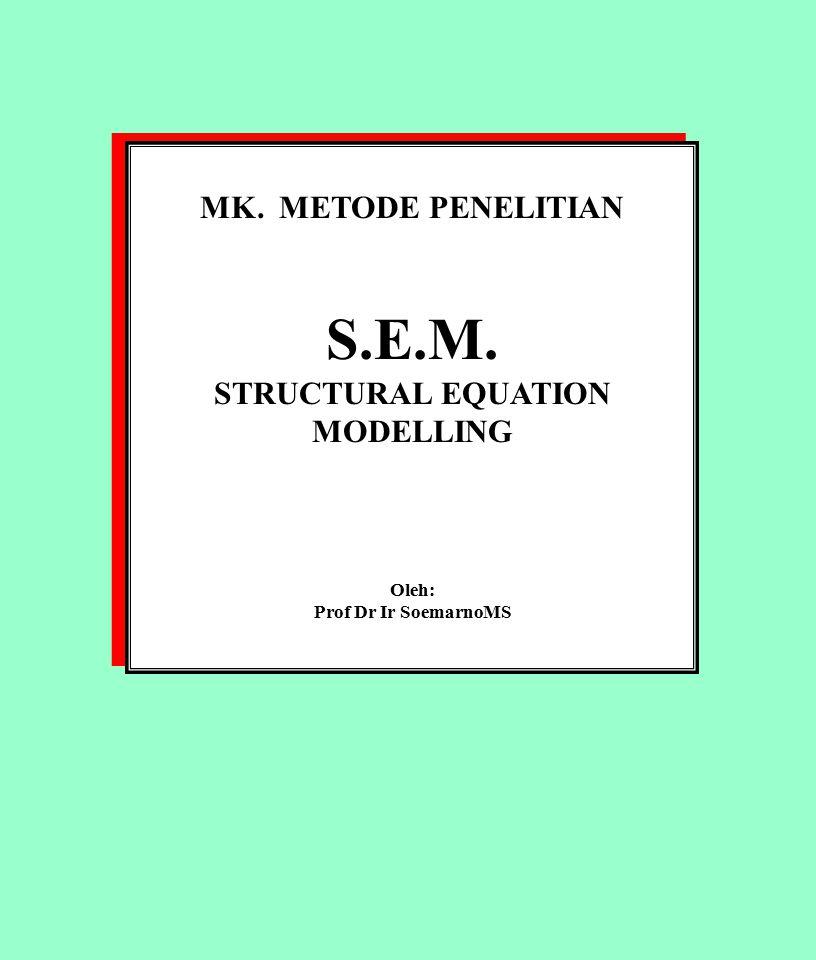 MK. METODE PENELITIAN S.E.M. STRUCTURAL EQUATION MODELLING Oleh: Prof Dr Ir SoemarnoMS MK. METODE PENELITIAN S.E.M. STRUCTURAL EQUATION MODELLING Oleh