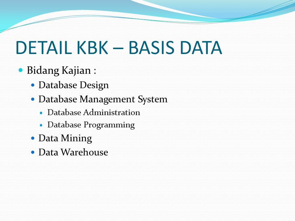 DETAIL KBK – BASIS DATA Bidang Kajian : Database Design Database Management System Database Administration Database Programming Data Mining Data Warehouse