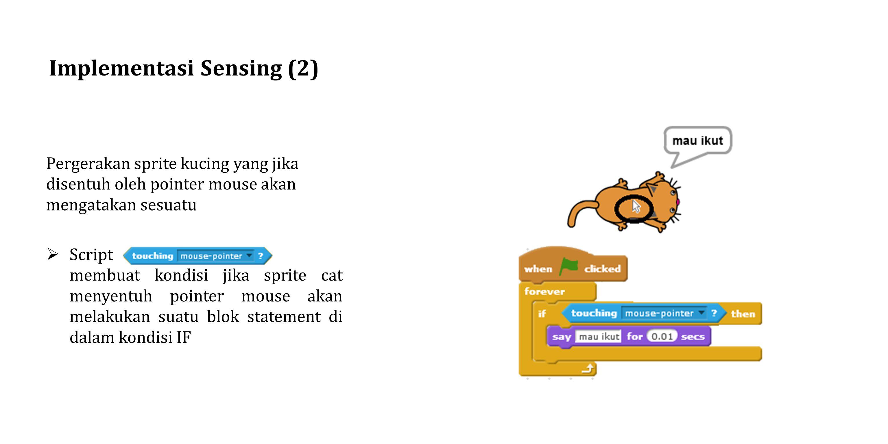 Implementasi Sensing (2) Pergerakan sprite kucing yang jika disentuh oleh pointer mouse akan mengatakan sesuatu  Script membuat kondisi jika sprite cat menyentuh pointer mouse akan melakukan suatu blok statement di dalam kondisi IF