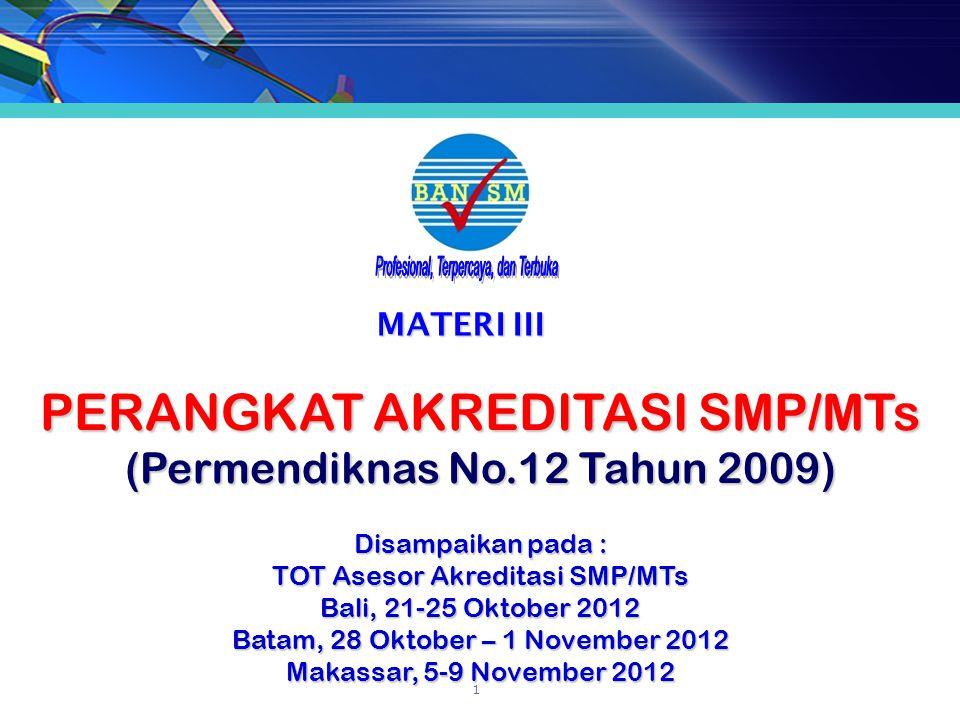 MATERI III PERANGKAT AKREDITASI SMP/MTs (Permendiknas No.12 Tahun 2009) Disampaikan pada : TOT Asesor Akreditasi SMP/MTs Bali, 21-25 Oktober 2012 Batam, 28 Oktober – 1 November 2012 Makassar, 5-9 November 2012 1