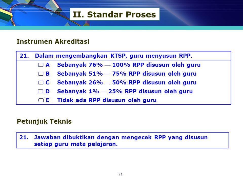 II. Standar Proses 21.Dalam mengembangkan KTSP, guru menyusun RPP.  A Sebanyak 76%  100% RPP disusun oleh guru  B Sebanyak 51%  75% RPP disusun ol