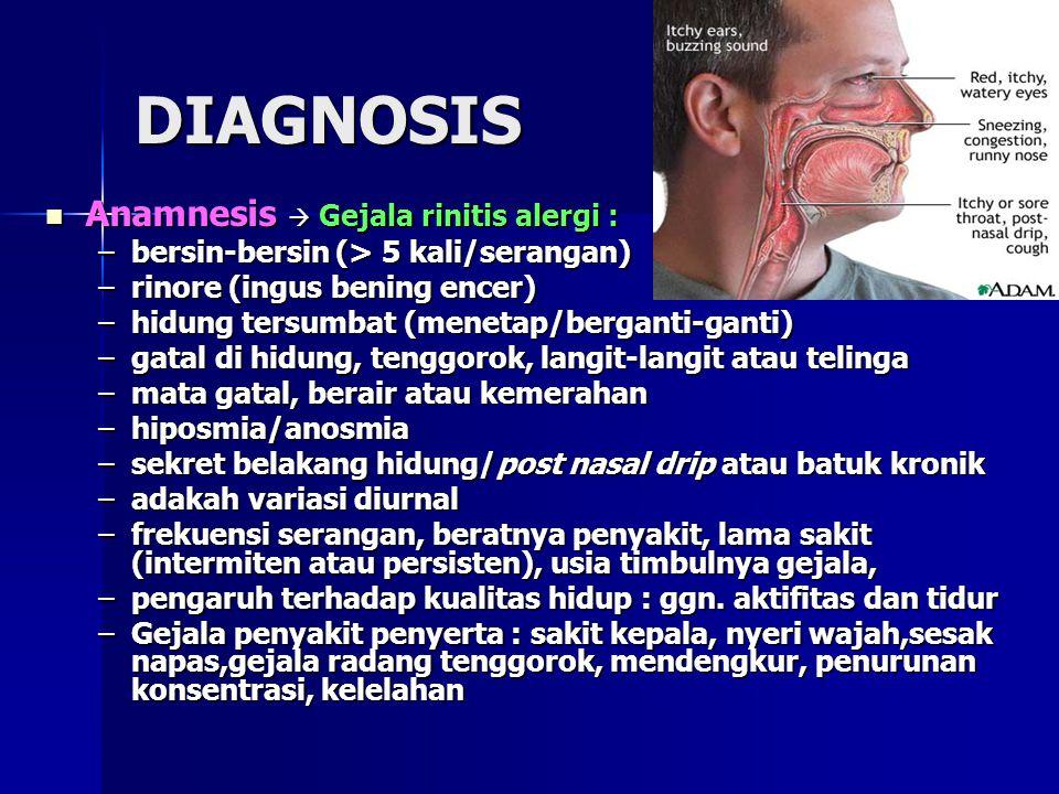 DIAGNOSIS Anamnesis  Gejala rinitis alergi : Anamnesis  Gejala rinitis alergi : –bersin-bersin (> 5 kali/serangan) –rinore (ingus bening encer) –hidung tersumbat (menetap/berganti-ganti) –gatal di hidung, tenggorok, langit-langit atau telinga –mata gatal, berair atau kemerahan –hiposmia/anosmia –sekret belakang hidung/post nasal drip atau batuk kronik –adakah variasi diurnal –frekuensi serangan, beratnya penyakit, lama sakit (intermiten atau persisten), usia timbulnya gejala, –pengaruh terhadap kualitas hidup : ggn.
