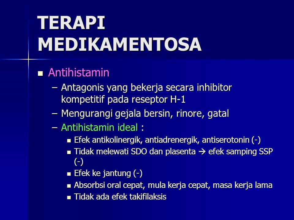 TERAPI MEDIKAMENTOSA Antihistamin Antihistamin –Antagonis yang bekerja secara inhibitor kompetitif pada reseptor H-1 –Mengurangi gejala bersin, rinore, gatal –Antihistamin ideal : Efek antikolinergik, antiadrenergik, antiserotonin (-) Efek antikolinergik, antiadrenergik, antiserotonin (-) Tidak melewati SDO dan plasenta  efek samping SSP (-) Tidak melewati SDO dan plasenta  efek samping SSP (-) Efek ke jantung (-) Efek ke jantung (-) Absorbsi oral cepat, mula kerja cepat, masa kerja lama Absorbsi oral cepat, mula kerja cepat, masa kerja lama Tidak ada efek takifilaksis Tidak ada efek takifilaksis