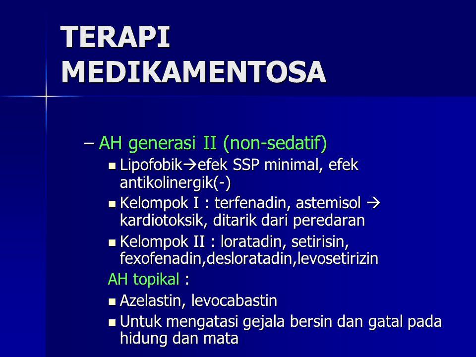 TERAPI MEDIKAMENTOSA –AH generasi II (non-sedatif) Lipofobik  efek SSP minimal, efek antikolinergik(-) Lipofobik  efek SSP minimal, efek antikolinergik(-) Kelompok I : terfenadin, astemisol  kardiotoksik, ditarik dari peredaran Kelompok I : terfenadin, astemisol  kardiotoksik, ditarik dari peredaran Kelompok II : loratadin, setirisin, fexofenadin,desloratadin,levosetirizin Kelompok II : loratadin, setirisin, fexofenadin,desloratadin,levosetirizin AH topikal : Azelastin, levocabastin Azelastin, levocabastin Untuk mengatasi gejala bersin dan gatal pada hidung dan mata Untuk mengatasi gejala bersin dan gatal pada hidung dan mata