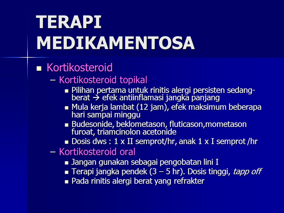 TERAPI MEDIKAMENTOSA Kortikosteroid Kortikosteroid –Kortikosteroid topikal Pilihan pertama untuk rinitis alergi persisten sedang- berat  efek antiinflamasi jangka panjang Pilihan pertama untuk rinitis alergi persisten sedang- berat  efek antiinflamasi jangka panjang Mula kerja lambat (12 jam), efek maksimum beberapa hari sampai minggu Mula kerja lambat (12 jam), efek maksimum beberapa hari sampai minggu Budesonide, beklometason, fluticason,mometason furoat, triamcinolon acetonide Budesonide, beklometason, fluticason,mometason furoat, triamcinolon acetonide Dosis dws : 1 x II semprot/hr, anak 1 x I semprot /hr Dosis dws : 1 x II semprot/hr, anak 1 x I semprot /hr –Kortikosteroid oral Jangan gunakan sebagai pengobatan lini I Jangan gunakan sebagai pengobatan lini I Terapi jangka pendek (3 – 5 hr).