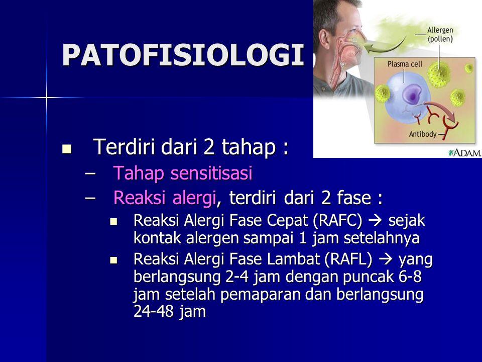 PATOFISIOLOGI Terdiri dari 2 tahap : Terdiri dari 2 tahap : –Tahap sensitisasi –Reaksi alergi, terdiri dari 2 fase : Reaksi Alergi Fase Cepat (RAFC)  sejak kontak alergen sampai 1 jam setelahnya Reaksi Alergi Fase Cepat (RAFC)  sejak kontak alergen sampai 1 jam setelahnya Reaksi Alergi Fase Lambat (RAFL)  yang berlangsung 2-4 jam dengan puncak 6-8 jam setelah pemaparan dan berlangsung 24-48 jam Reaksi Alergi Fase Lambat (RAFL)  yang berlangsung 2-4 jam dengan puncak 6-8 jam setelah pemaparan dan berlangsung 24-48 jam