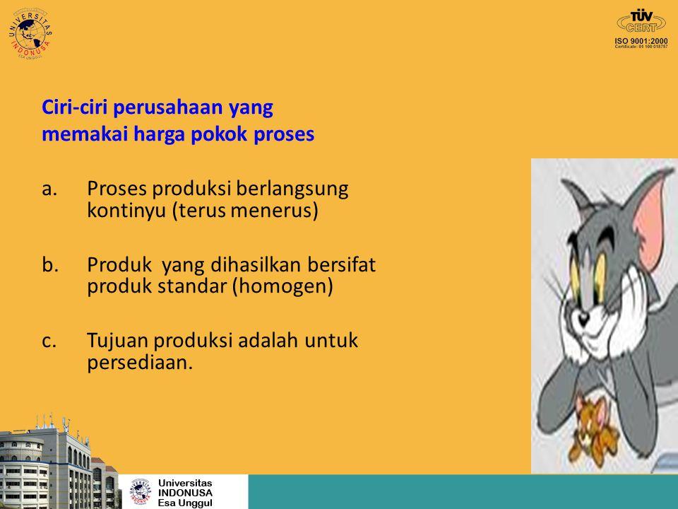 Ciri-ciri perusahaan yang memakai harga pokok proses a.Proses produksi berlangsung kontinyu (terus menerus) b.Produk yang dihasilkan bersifat produk s
