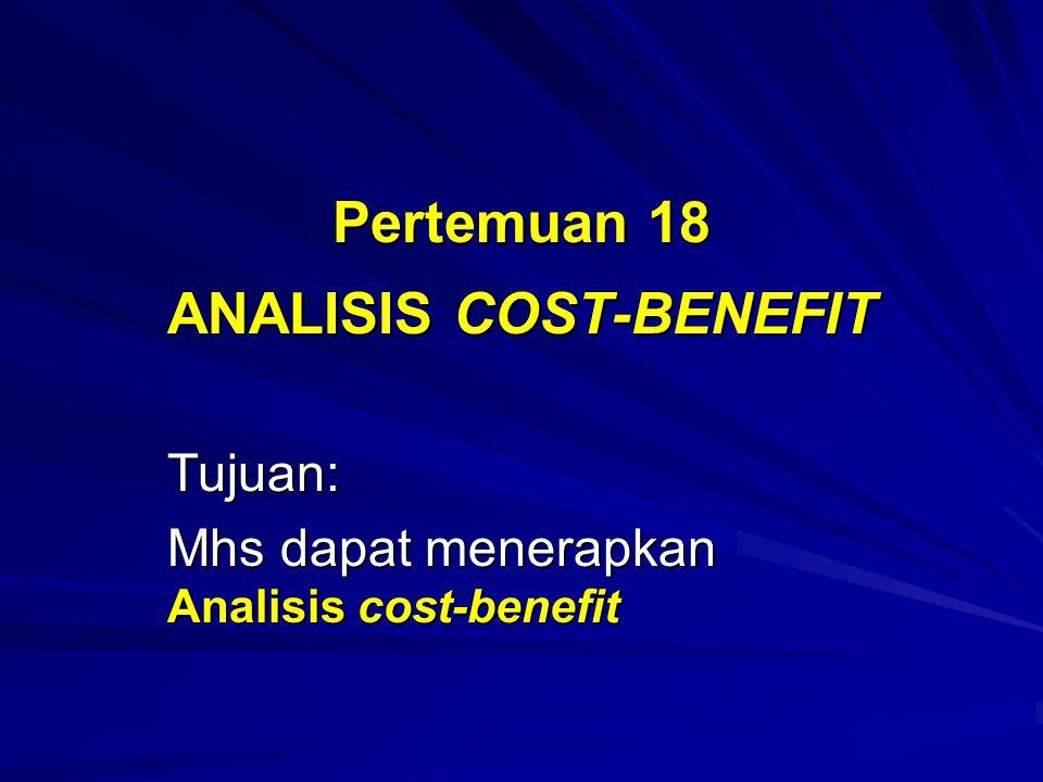 Pertemuan 18 ANALISIS COST-BENEFIT Tujuan: Mhs dapat menerapkan Analisis cost-benefit