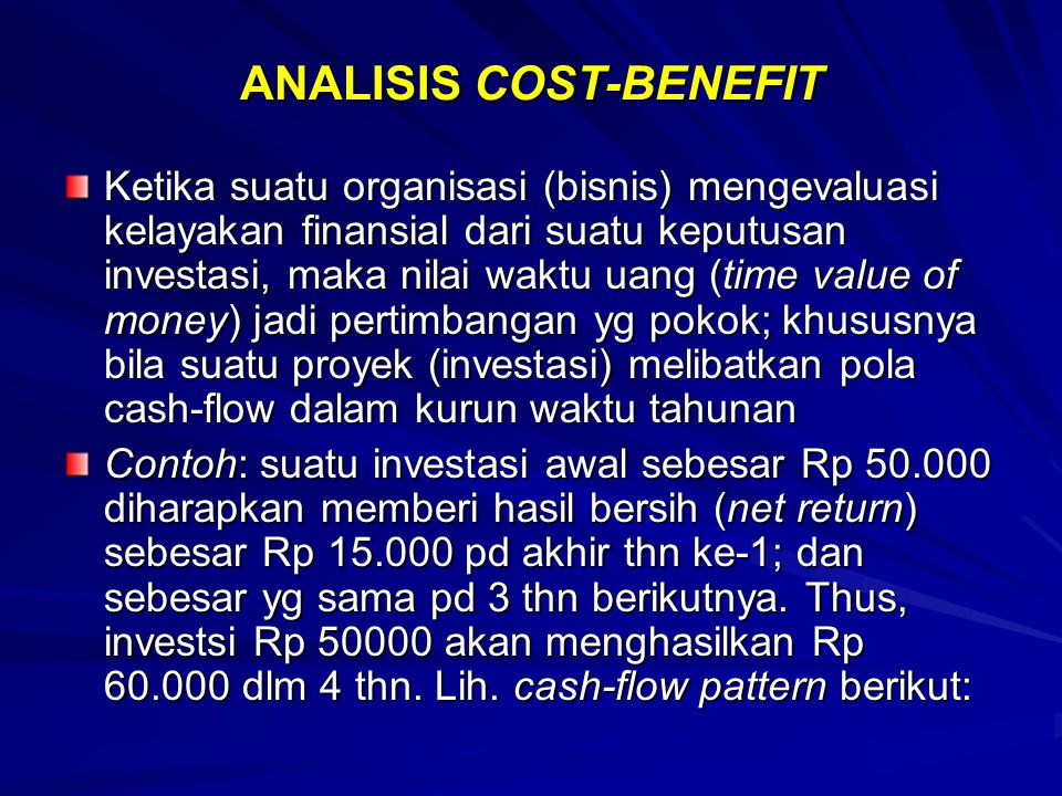 ANALISIS COST-BENEFIT Ketika suatu organisasi (bisnis) mengevaluasi kelayakan finansial dari suatu keputusan investasi, maka nilai waktu uang (time va