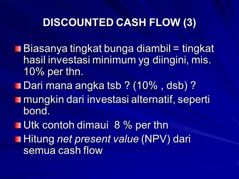 DISCOUNTED CASH FLOW (3) Biasanya tingkat bunga diambil = tingkat hasil investasi minimum yg diingini, mis. 10% per thn. Dari mana angka tsb ? (10%, d