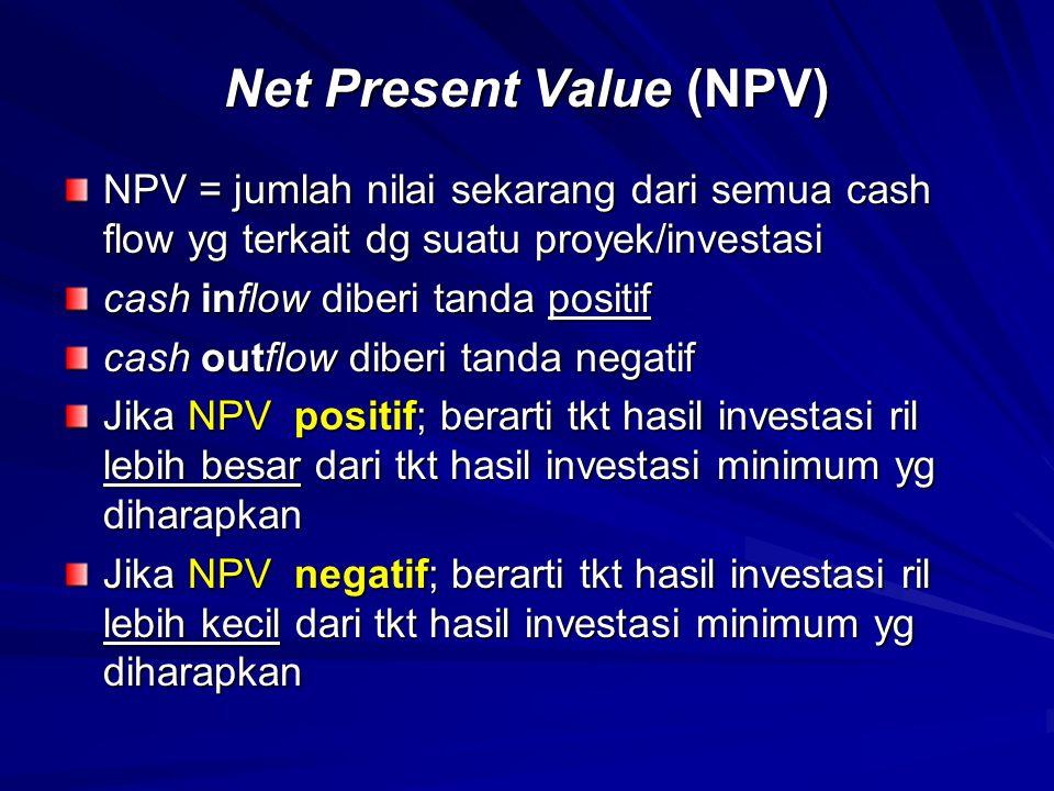 PENGHITUNGAN NPV Contoh: kita diskon masing2 cash flow Rp 15.000, dg bunga 8%, gunakan rumus A (nilai sekarang), n=4, i =0,08 A=15.000(3,3123) = 49.681,95  Investasi sebesar ini akan memberi hasil tahunan 15.000 pd akhir 4 tahun ber-turut2  Dlm contoh ini nilai investasi = 50.000  NPV = kombinasi nilai sekarang semua cash flow pd t =0 NPV = present value – present value dari cash inflow dari cash outflow dari cash inflow dari cash outflow NPV = 49681,8 -50.000 = -318,2