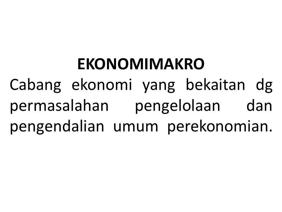 EKONOMIMAKRO Cabang ekonomi yang bekaitan dg permasalahan pengelolaan dan pengendalian umum perekonomian.
