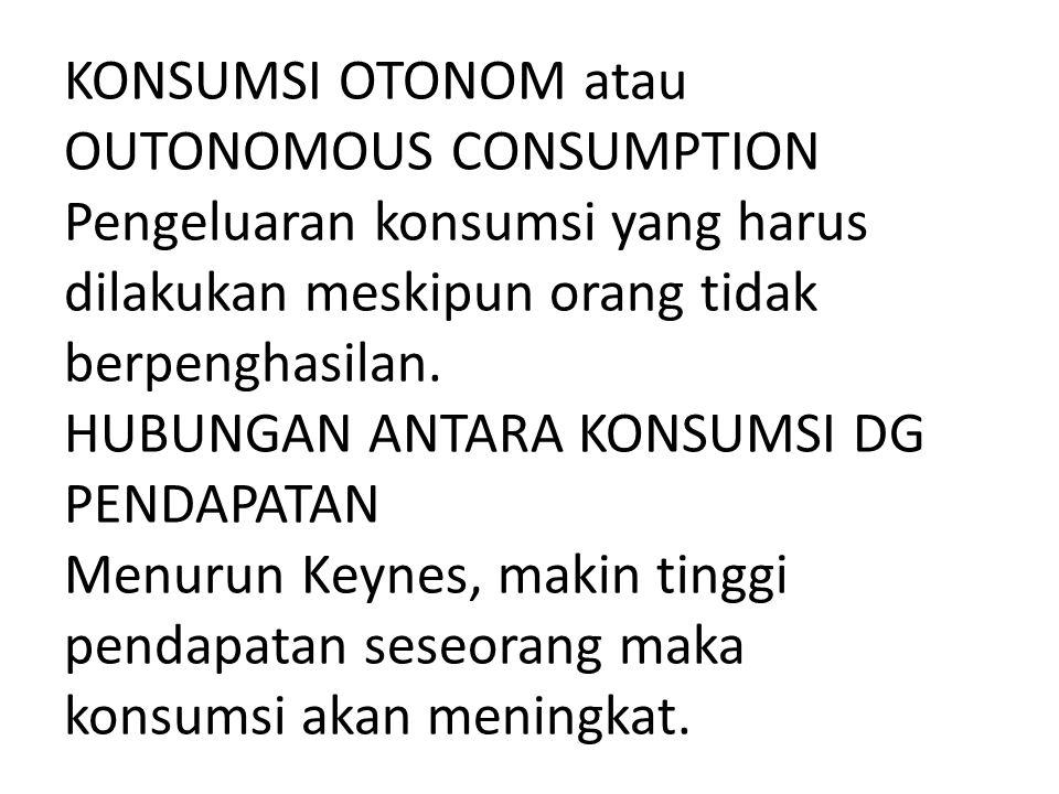 KONSUMSI OTONOM atau OUTONOMOUS CONSUMPTION Pengeluaran konsumsi yang harus dilakukan meskipun orang tidak berpenghasilan. HUBUNGAN ANTARA KONSUMSI DG
