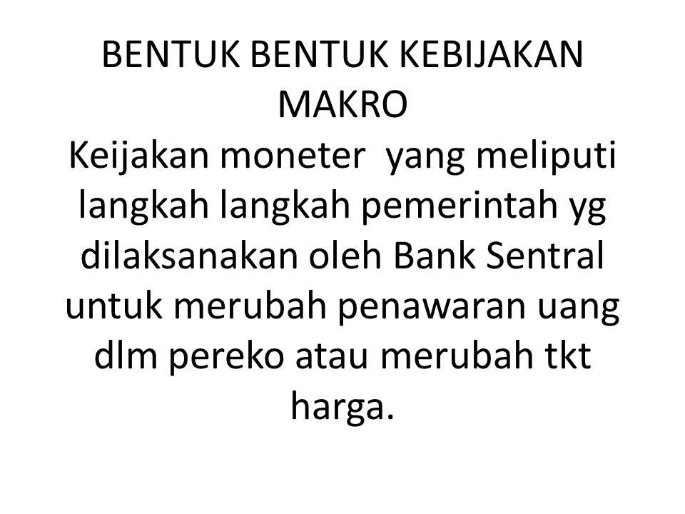 BENTUK BENTUK KEBIJAKAN MAKRO Keijakan moneter yang meliputi langkah langkah pemerintah yg dilaksanakan oleh Bank Sentral untuk merubah penawaran uang