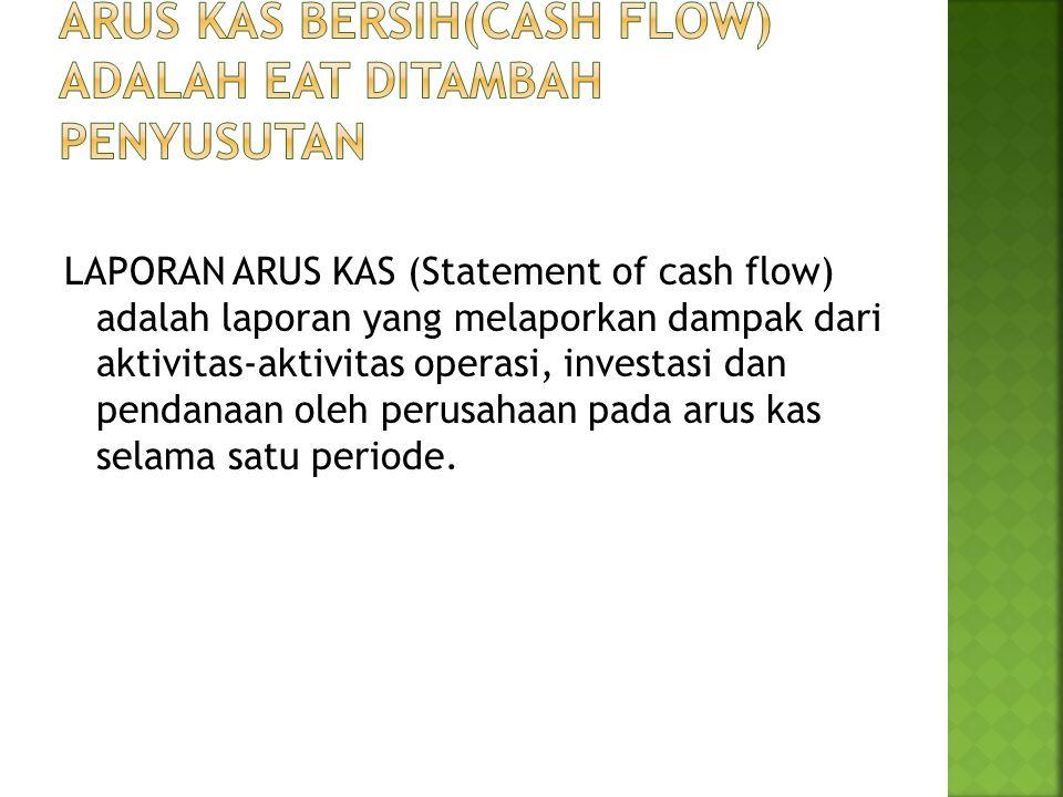 LAPORAN ARUS KAS (Statement of cash flow) adalah laporan yang melaporkan dampak dari aktivitas-aktivitas operasi, investasi dan pendanaan oleh perusah