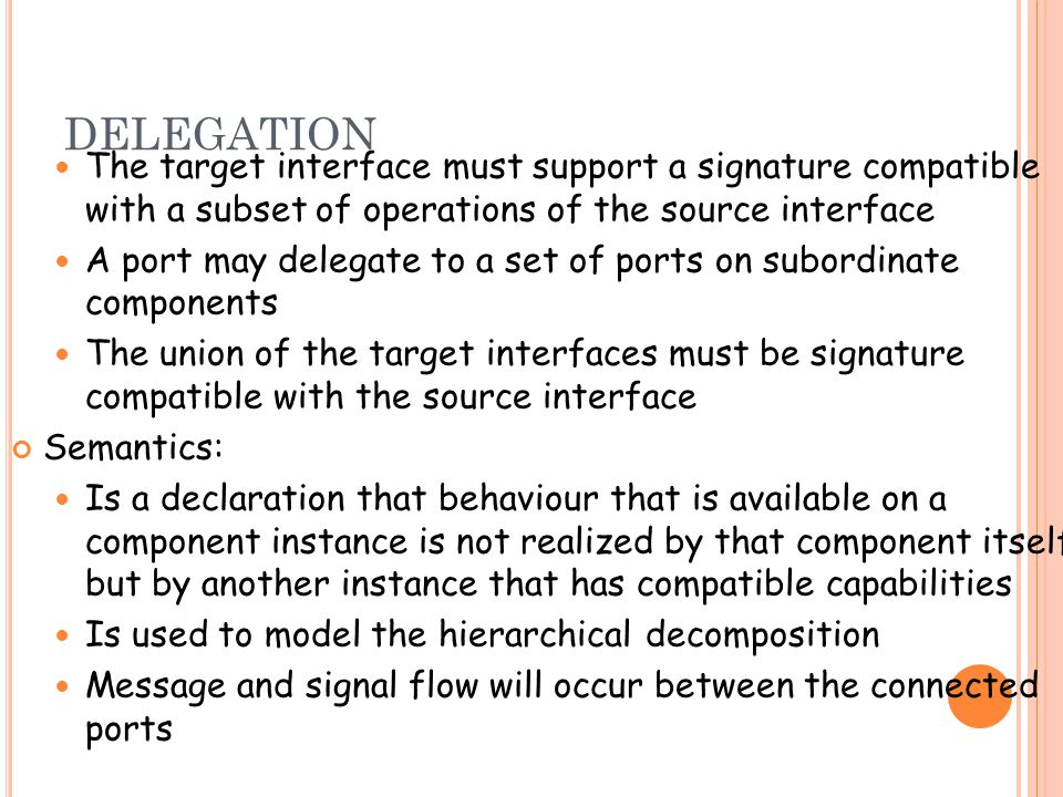 DELEGATION The target interface must support a signature compatible with a subset of operations of the source interface A port may delegate to a set of ports on subordinate components The union of the target interfaces must be signature compatible with the source interface Semantics: Is a declaration that behaviour that is available on a component instance is not realized by that component itself, but by another instance that has compatible capabilities Is used to model the hierarchical decomposition Message and signal flow will occur between the connected ports