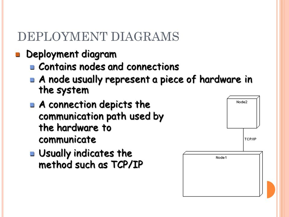 DEPLOYMENT DIAGRAMS Deployment diagram Deployment diagram Contains nodes and connections Contains nodes and connections A node usually represent a piece of hardware in the system A node usually represent a piece of hardware in the system A connection depicts the communication path used by the hardware to communicate A connection depicts the communication path used by the hardware to communicate Usually indicates the method such as TCP/IP Usually indicates the method such as TCP/IP