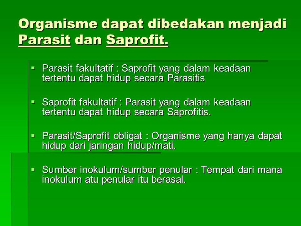 Organisme dapat dibedakan menjadi Parasit dan Saprofit.  Parasit fakultatif : Saprofit yang dalam keadaan tertentu dapat hidup secara Parasitis  Sap