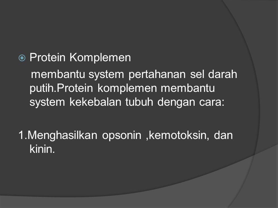  Protein Komplemen membantu system pertahanan sel darah putih.Protein komplemen membantu system kekebalan tubuh dengan cara: 1.Menghasilkan opsonin,kemotoksin, dan kinin.