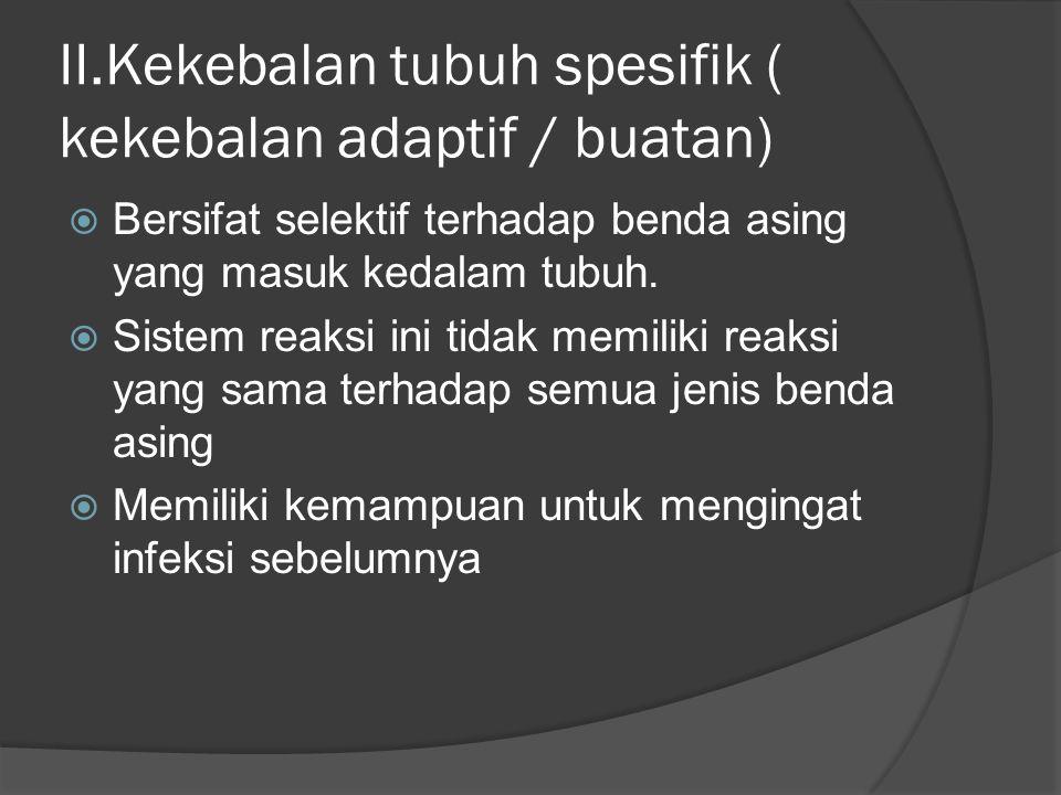 II.Kekebalan tubuh spesifik ( kekebalan adaptif / buatan)  Bersifat selektif terhadap benda asing yang masuk kedalam tubuh.  Sistem reaksi ini tidak