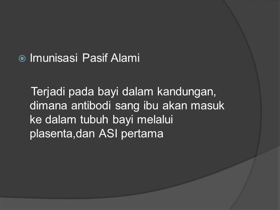  Imunisasi Pasif Alami Terjadi pada bayi dalam kandungan, dimana antibodi sang ibu akan masuk ke dalam tubuh bayi melalui plasenta,dan ASI pertama