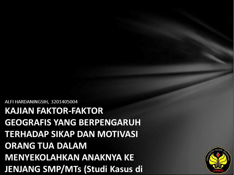 ALFI HARDANINGSIH, 3201405004 KAJIAN FAKTOR-FAKTOR GEOGRAFIS YANG BERPENGARUH TERHADAP SIKAP DAN MOTIVASI ORANG TUA DALAM MENYEKOLAHKAN ANAKNYA KE JENJANG SMP/MTs (Studi Kasus di Kecamatan Watumalang Kabupaten Wonosobo)