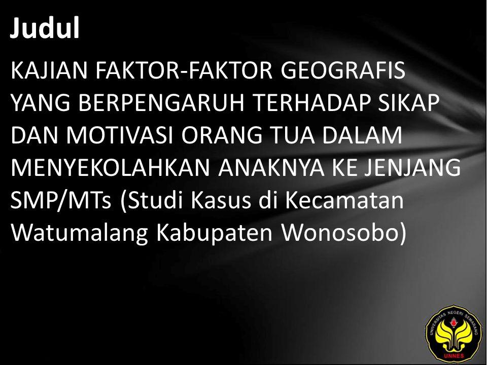 Judul KAJIAN FAKTOR-FAKTOR GEOGRAFIS YANG BERPENGARUH TERHADAP SIKAP DAN MOTIVASI ORANG TUA DALAM MENYEKOLAHKAN ANAKNYA KE JENJANG SMP/MTs (Studi Kasus di Kecamatan Watumalang Kabupaten Wonosobo)