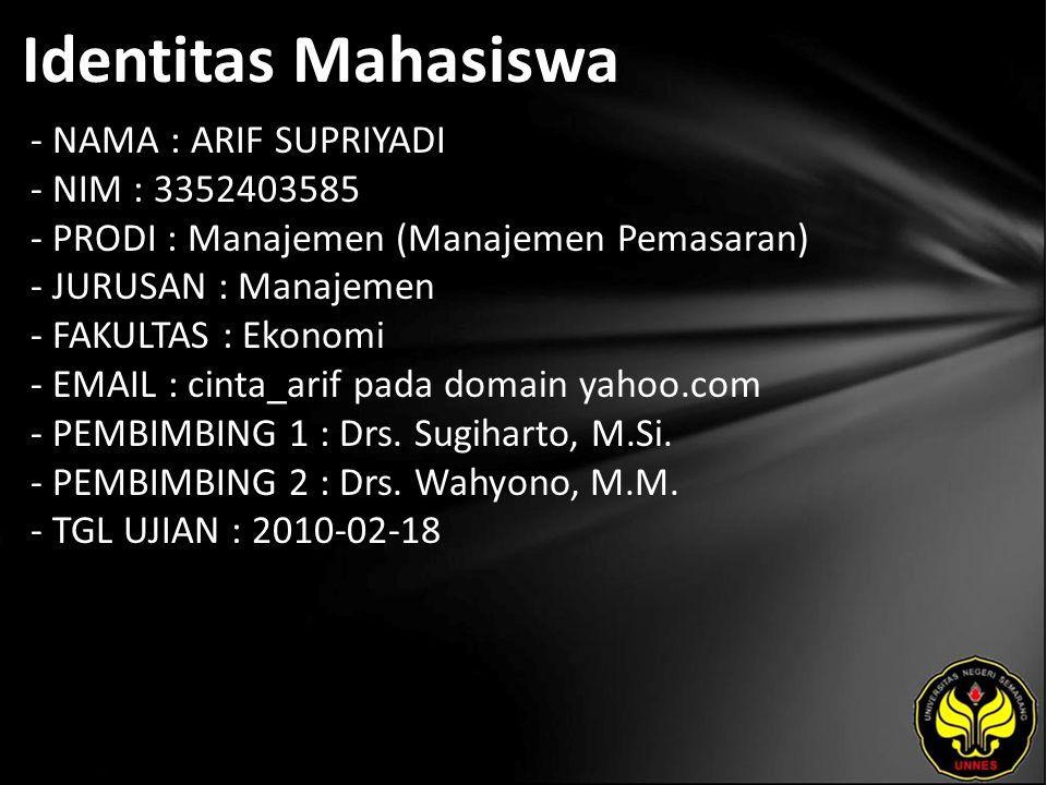 Identitas Mahasiswa - NAMA : ARIF SUPRIYADI - NIM : 3352403585 - PRODI : Manajemen (Manajemen Pemasaran) - JURUSAN : Manajemen - FAKULTAS : Ekonomi - EMAIL : cinta_arif pada domain yahoo.com - PEMBIMBING 1 : Drs.