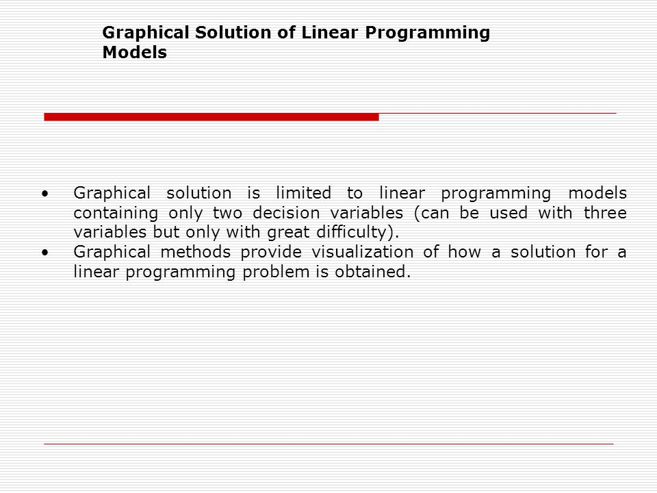 Graphical Solution of Linear Programming Models Graphical solution is limited to linear programming models containing only two decision variables (can