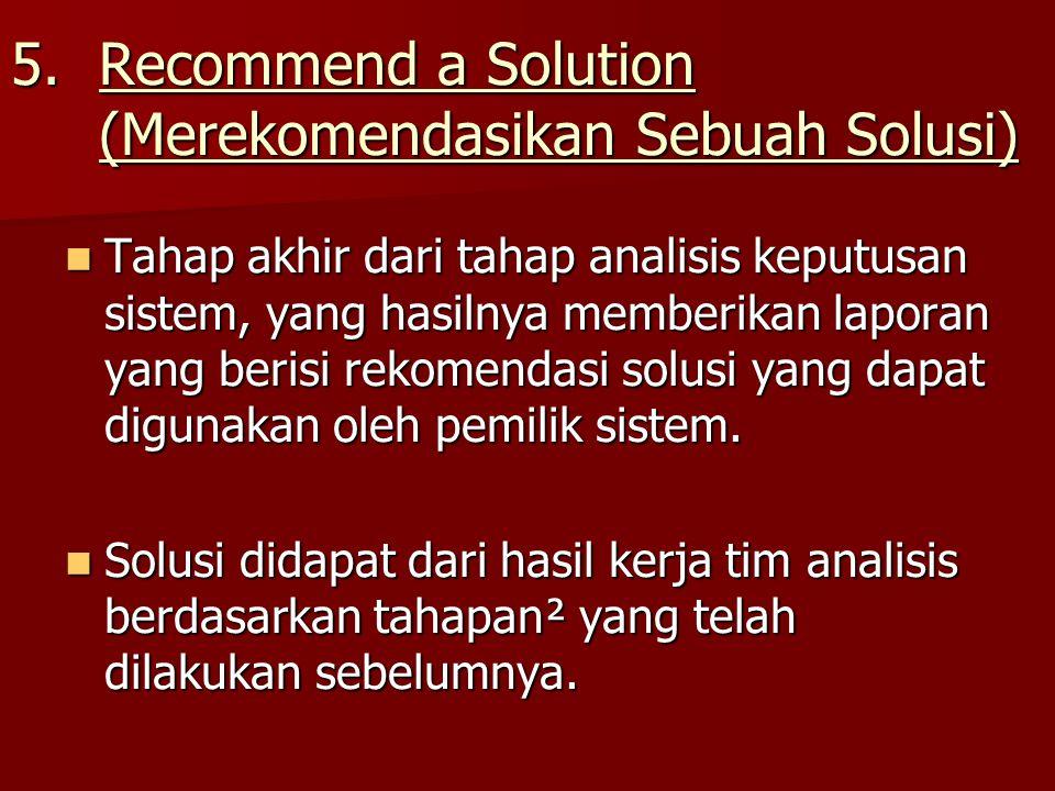 5.Recommend a Solution (Merekomendasikan Sebuah Solusi) Tahap akhir dari tahap analisis keputusan sistem, yang hasilnya memberikan laporan yang berisi