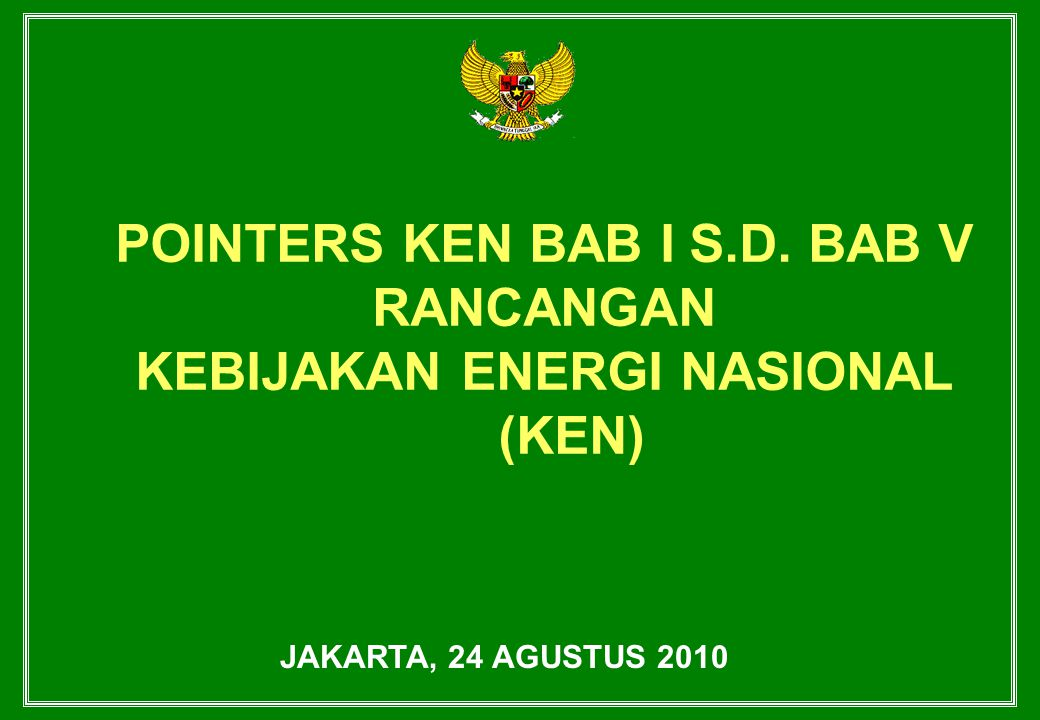POINTERS KEN BAB I S.D. BAB V RANCANGAN KEBIJAKAN ENERGI NASIONAL (KEN) JAKARTA, 24 AGUSTUS 2010
