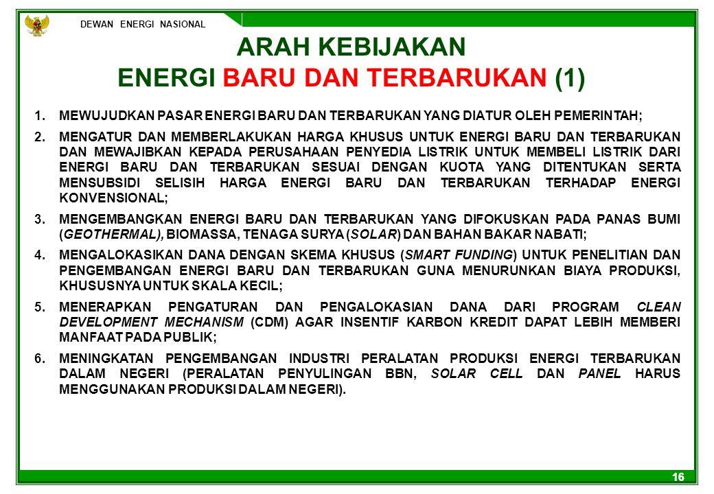 DEWAN ENERGI NASIONAL 16 ARAH KEBIJAKAN ENERGI BARU DAN TERBARUKAN (1) 1.MEWUJUDKAN PASAR ENERGI BARU DAN TERBARUKAN YANG DIATUR OLEH PEMERINTAH; 2.ME