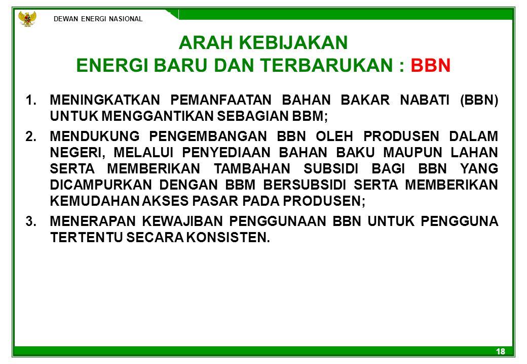 DEWAN ENERGI NASIONAL 18 ARAH KEBIJAKAN ENERGI BARU DAN TERBARUKAN : BBN 1.MENINGKATKAN PEMANFAATAN BAHAN BAKAR NABATI (BBN) UNTUK MENGGANTIKAN SEBAGI