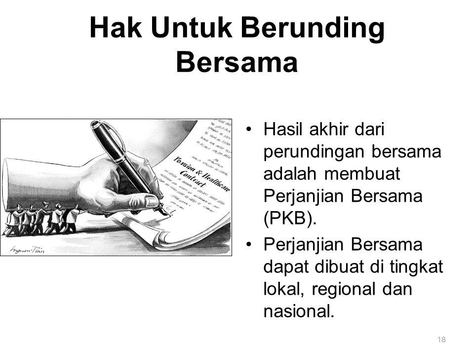 18 Hak Untuk Berunding Bersama Hasil akhir dari perundingan bersama adalah membuat Perjanjian Bersama (PKB). Perjanjian Bersama dapat dibuat di tingka