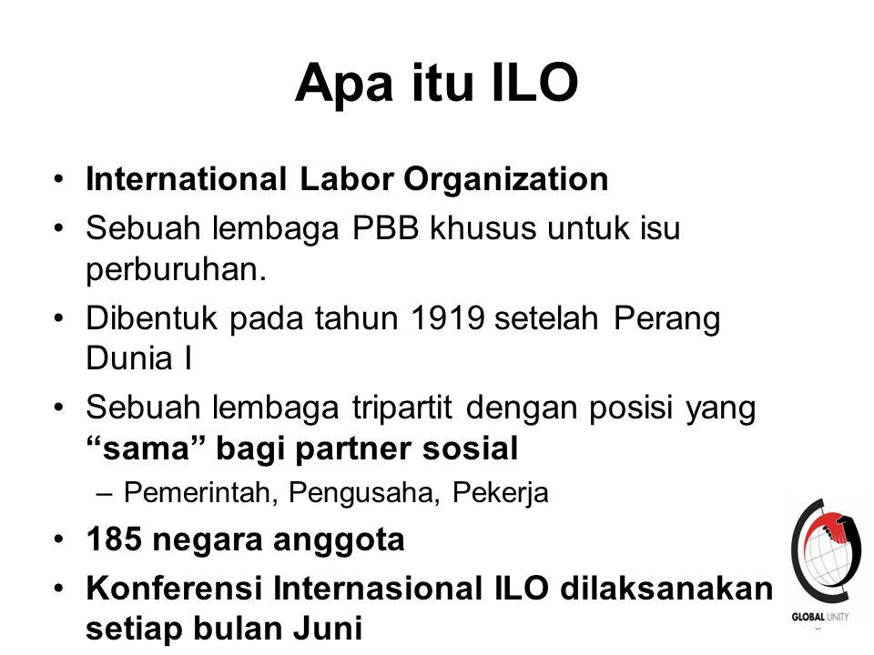 9 Apa Itu ILO Peran utamanya untuk memformulasikan standar internasional melalui Konvensi & Rekomendasi berdasarkan hak-hak dasar buruh Konvensi: mengikat secara hukum diratifikasi oleh negara anggota Rekomendasi: aturan yang tidak mengikat 189 Konvensi and 199 Rekomendasi www.ilo.org
