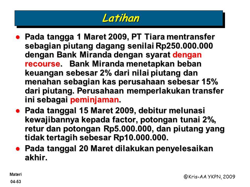 Materi 04-53 @Kris-AA YKPN, 2009 LatihanLatihan Pada tangga 1 Maret 2009, PT Tiara mentransfer sebagian piutang dagang senilai Rp250.000.000 dengan Ba
