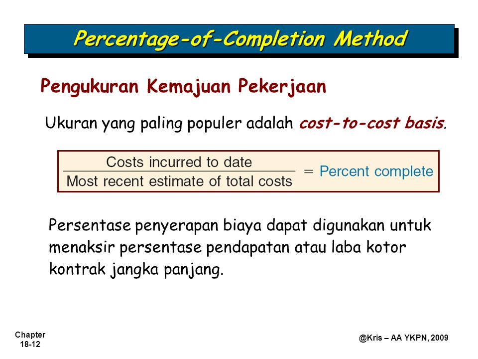 Chapter 18-12 @Kris – AA YKPN, 2009 Pengukuran Kemajuan Pekerjaan Ukuran yang paling populer adalah cost-to-cost basis. Percentage-of-Completion Metho
