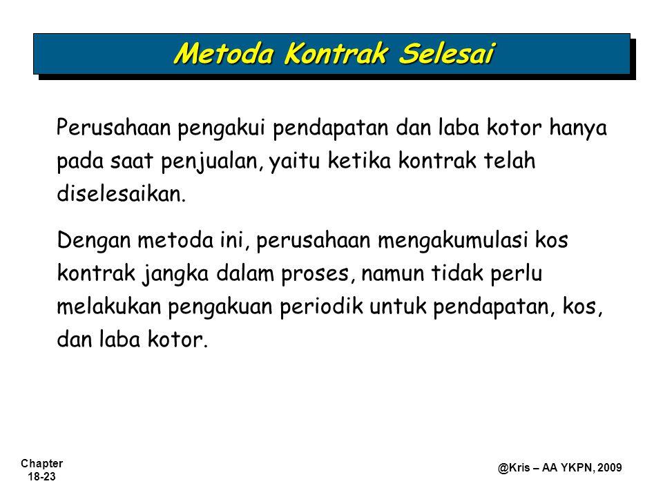 Chapter 18-23 @Kris – AA YKPN, 2009 Perusahaan pengakui pendapatan dan laba kotor hanya pada saat penjualan, yaitu ketika kontrak telah diselesaikan.