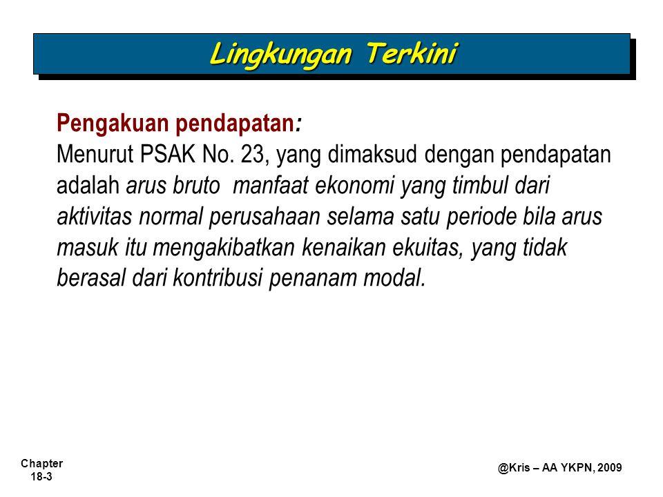 Chapter 18-3 @Kris – AA YKPN, 2009 Pengakuan pendapatan : Menurut PSAK No. 23, yang dimaksud dengan pendapatan adalah arus bruto manfaat ekonomi yang