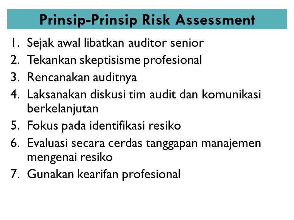Prinsip-Prinsip Risk Assessment 1.Sejak awal libatkan auditor senior 2.Tekankan skeptisisme profesional 3.Rencanakan auditnya 4.Laksanakan diskusi tim